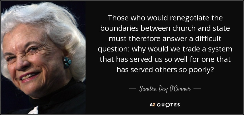 Those who would renegotiate the boundaries between church and state must therefore answer a difficult question: why would we trade a system that has served us so well for one that has served others so poorly? - Sandra Day O'Connor