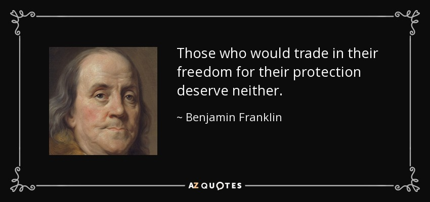 Those who would trade in their freedom for their protection deserve neither. - Benjamin Franklin