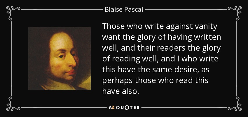Those who write against vanity want the glory of having written well, and their readers the glory of reading well, and I who write this have the same desire, as perhaps those who read this have also. - Blaise Pascal