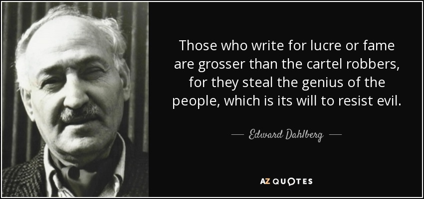 Those who write for lucre or fame are grosser than the cartel robbers, for they steal the genius of the people, which is its will to resist evil. - Edward Dahlberg