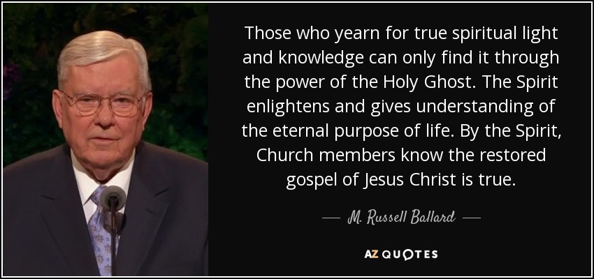 Those who yearn for true spiritual light and knowledge can only find it through the power of the Holy Ghost. The Spirit enlightens and gives understanding of the eternal purpose of life. By the Spirit, Church members know the restored gospel of Jesus Christ is true. - M. Russell Ballard