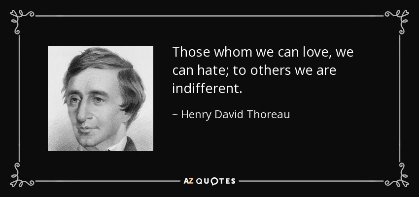 Those whom we can love, we can hate; to others we are indifferent. - Henry David Thoreau