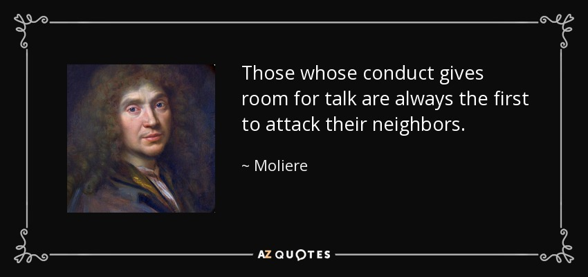 Those whose conduct gives room for talk are always the first to attack their neighbors. - Moliere