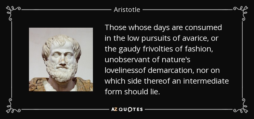 Those whose days are consumed in the low pursuits of avarice, or the gaudy frivolties of fashion, unobservant of nature's lovelinessof demarcation, nor on which side thereof an intermediate form should lie. - Aristotle