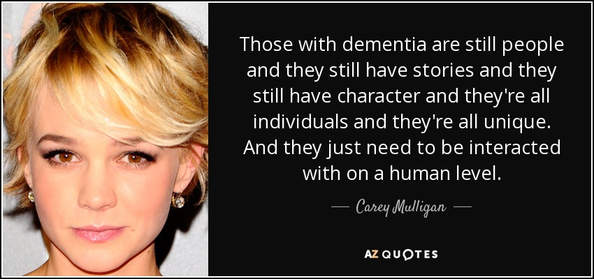 Those with dementia are still people and they still have stories and they still have character and they're all individuals and they're all unique. And they just need to be interacted with on a human level. - Carey Mulligan