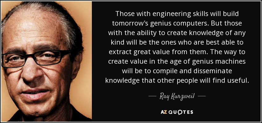 Those with engineering skills will build tomorrow's genius computers. But those with the ability to create knowledge of any kind will be the ones who are best able to extract great value from them. The way to create value in the age of genius machines will be to compile and disseminate knowledge that other people will find useful. - Ray Kurzweil