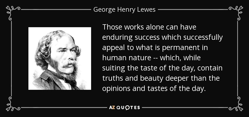 Those works alone can have enduring success which successfully appeal to what is permanent in human nature -- which, while suiting the taste of the day, contain truths and beauty deeper than the opinions and tastes of the day. - George Henry Lewes