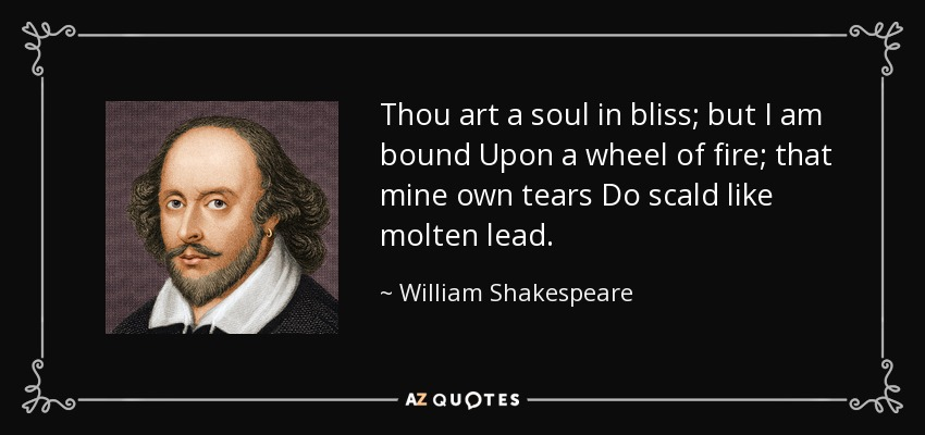 Thou art a soul in bliss; but I am bound Upon a wheel of fire; that mine own tears Do scald like molten lead. - William Shakespeare