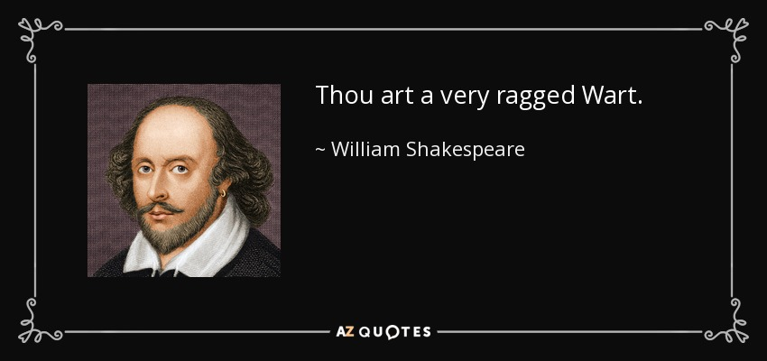 Thou art a very ragged Wart. - William Shakespeare