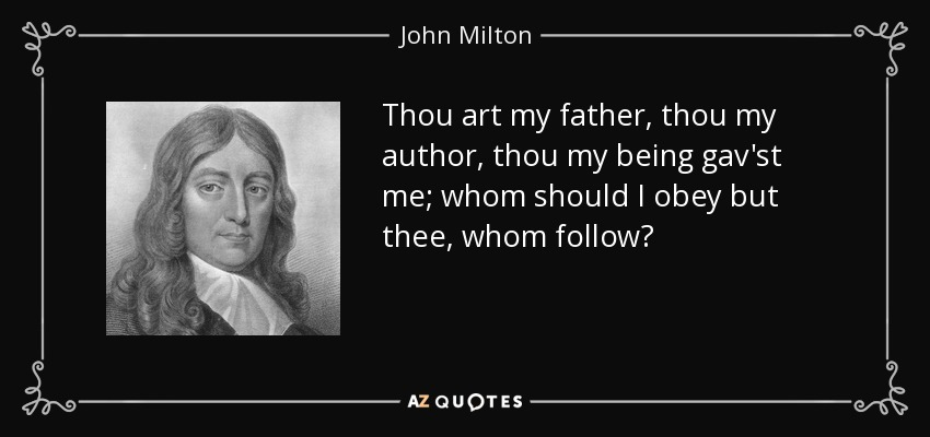 Thou art my father, thou my author, thou my being gav'st me; whom should I obey but thee, whom follow? - John Milton