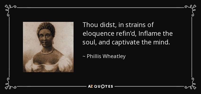 Thou didst, in strains of eloquence refin'd, Inflame the soul, and captivate the mind. - Phillis Wheatley