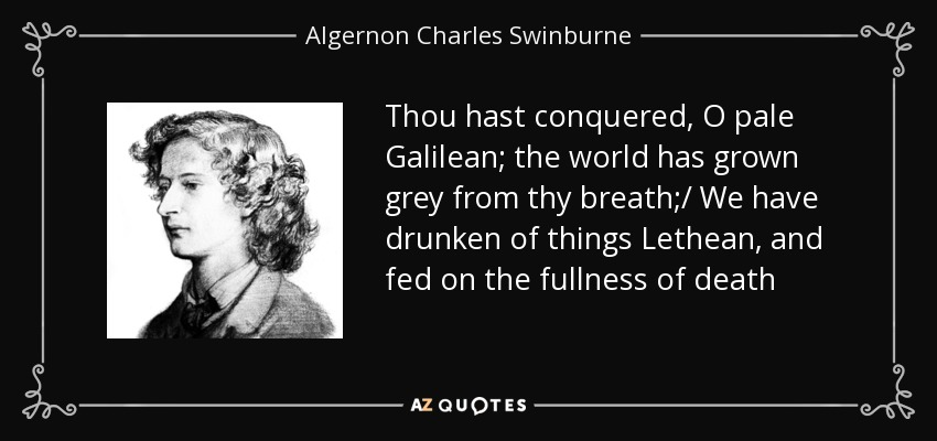 Thou hast conquered, O pale Galilean; the world has grown grey from thy breath;/ We have drunken of things Lethean, and fed on the fullness of death - Algernon Charles Swinburne