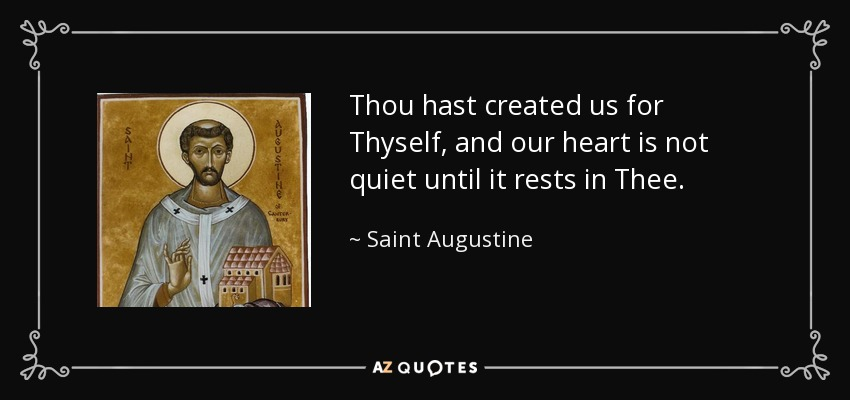 Thou hast created us for Thyself, and our heart is not quiet until it rests in Thee. - Saint Augustine