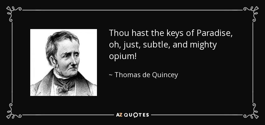 Thou hast the keys of Paradise, oh, just, subtle, and mighty opium! - Thomas de Quincey