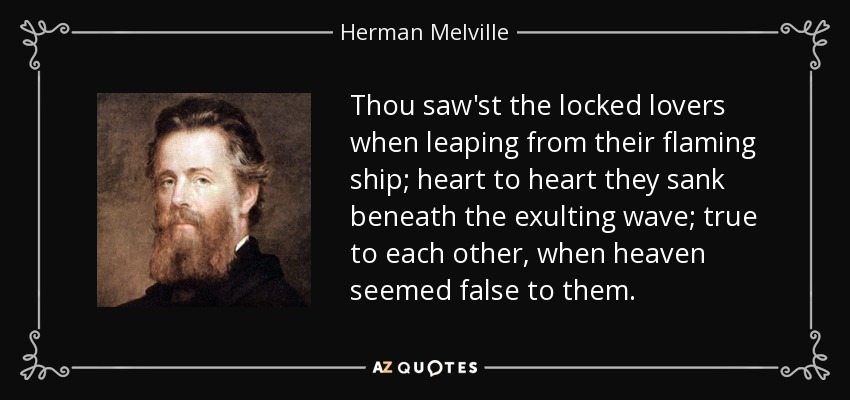 Thou saw'st the locked lovers when leaping from their flaming ship; heart to heart they sank beneath the exulting wave; true to each other, when heaven seemed false to them. - Herman Melville