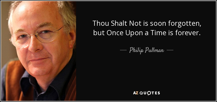 Thou Shalt Not is soon forgotten, but Once Upon a Time is forever. - Philip Pullman