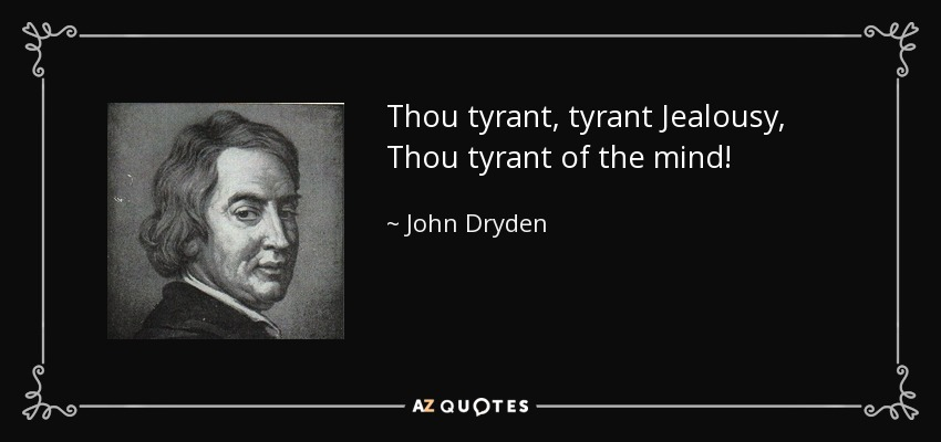 Thou tyrant, tyrant Jealousy, Thou tyrant of the mind! - John Dryden