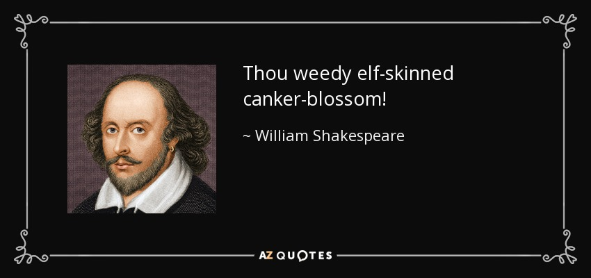 Thou weedy elf-skinned canker-blossom! - William Shakespeare