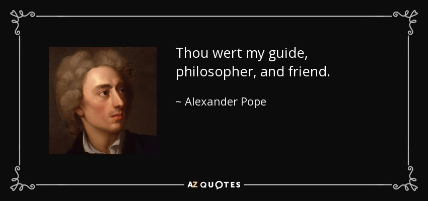 Thou wert my guide, philosopher, and friend. - Alexander Pope