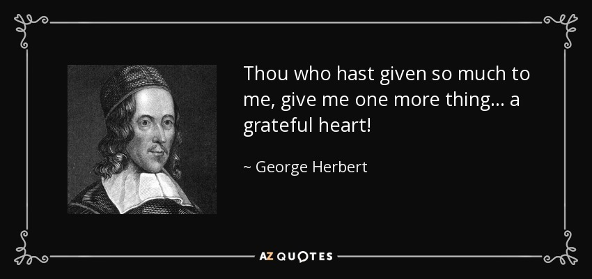 Thou who hast given so much to me, give me one more thing... a grateful heart! - George Herbert