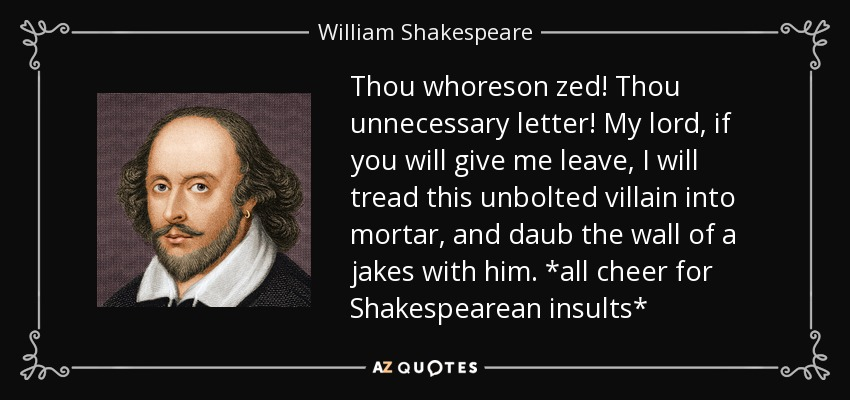 Thou whoreson zed! Thou unnecessary letter! My lord, if you will give me leave, I will tread this unbolted villain into mortar, and daub the wall of a jakes with him. *all cheer for Shakespearean insults* - William Shakespeare