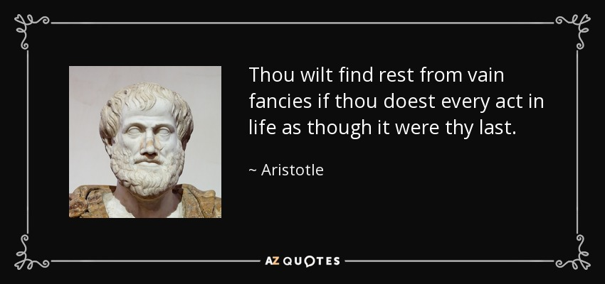 Thou wilt find rest from vain fancies if thou doest every act in life as though it were thy last. - Aristotle