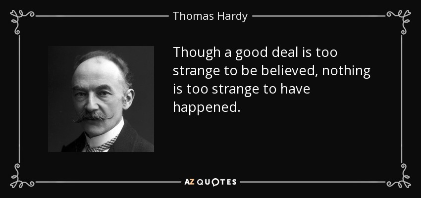 Though a good deal is too strange to be believed, nothing is too strange to have happened. - Thomas Hardy