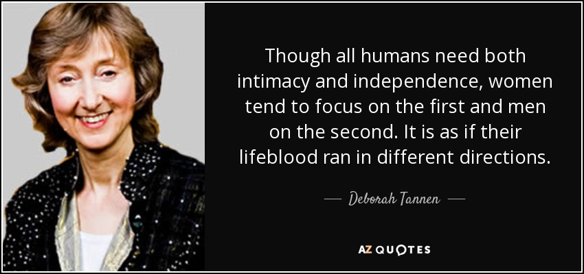 Though all humans need both intimacy and independence, women tend to focus on the first and men on the second. It is as if their lifeblood ran in different directions. - Deborah Tannen