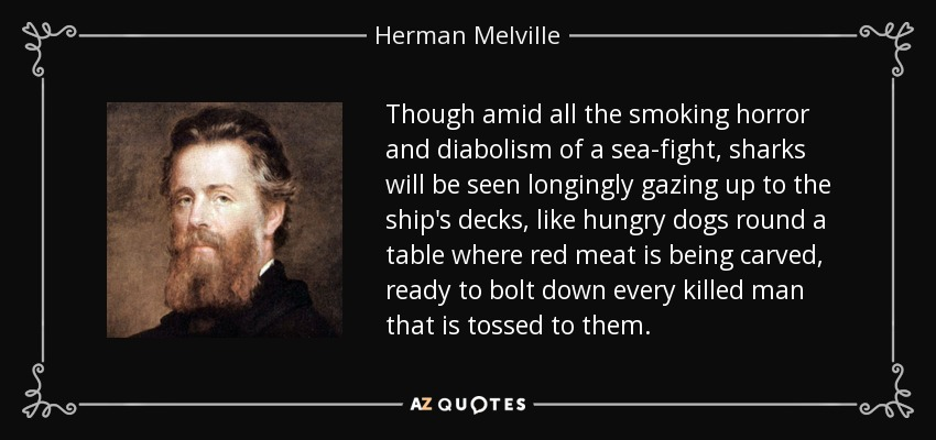 Though amid all the smoking horror and diabolism of a sea-fight, sharks will be seen longingly gazing up to the ship's decks, like hungry dogs round a table where red meat is being carved, ready to bolt down every killed man that is tossed to them. - Herman Melville