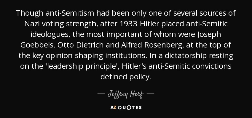 Though anti-Semitism had been only one of several sources of Nazi voting strength, after 1933 Hitler placed anti-Semitic ideologues, the most important of whom were Joseph Goebbels, Otto Dietrich and Alfred Rosenberg, at the top of the key opinion-shaping institutions. In a dictatorship resting on the 'leadership principle', Hitler's anti-Semitic convictions defined policy. - Jeffrey Herf