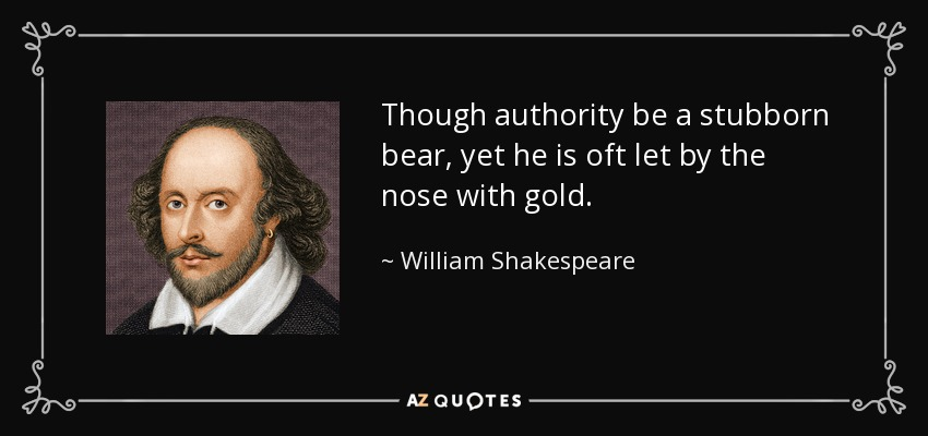 Though authority be a stubborn bear, yet he is oft let by the nose with gold. - William Shakespeare