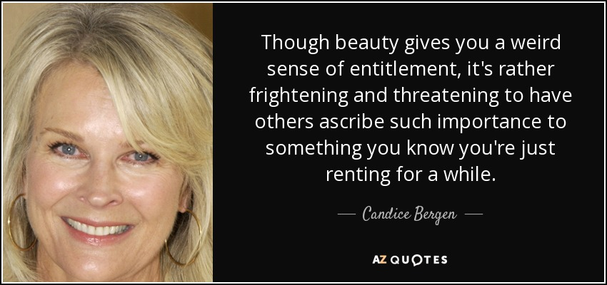 Though beauty gives you a weird sense of entitlement, it's rather frightening and threatening to have others ascribe such importance to something you know you're just renting for a while. - Candice Bergen