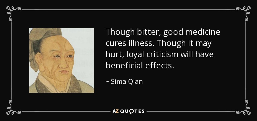 Though bitter, good medicine cures illness. Though it may hurt, loyal criticism will have beneficial effects. - Sima Qian