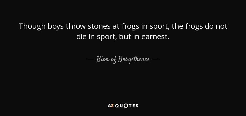 Though boys throw stones at frogs in sport, the frogs do not die in sport, but in earnest. - Bion of Borysthenes