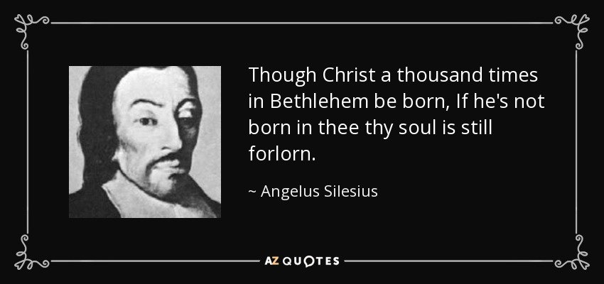 Though Christ a thousand times in Bethlehem be born, If he's not born in thee thy soul is still forlorn. - Angelus Silesius