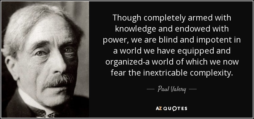 Though completely armed with knowledge and endowed with power, we are blind and impotent in a world we have equipped and organized-a world of which we now fear the inextricable complexity. - Paul Valery