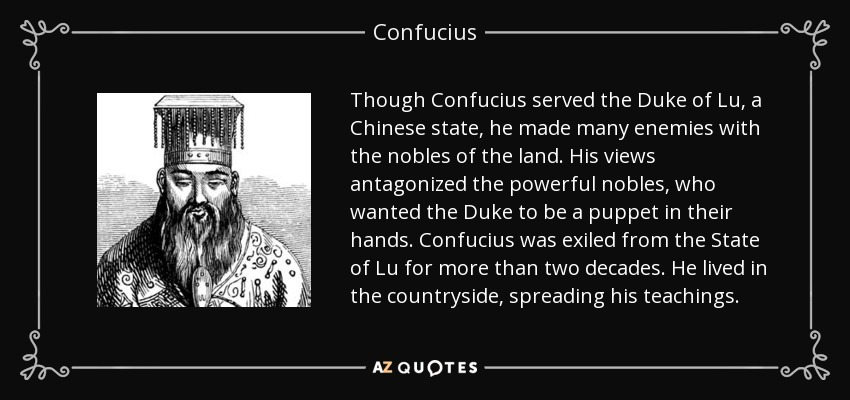 Though Confucius served the Duke of Lu, a Chinese state, he made many enemies with the nobles of the land. His views antagonized the powerful nobles, who wanted the Duke to be a puppet in their hands. Confucius was exiled from the State of Lu for more than two decades. He lived in the countryside, spreading his teachings. - Confucius