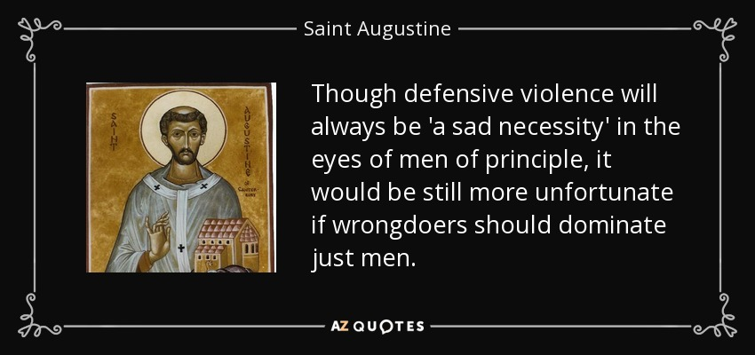 Though defensive violence will always be 'a sad necessity' in the eyes of men of principle, it would be still more unfortunate if wrongdoers should dominate just men. - Saint Augustine