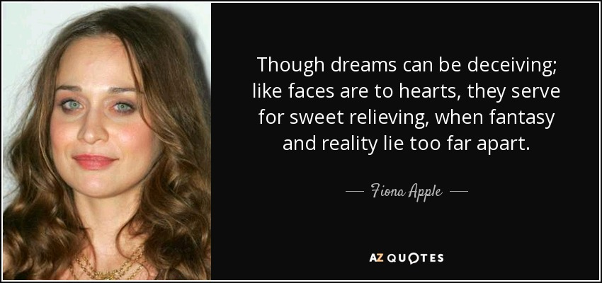 Though dreams can be deceiving; like faces are to hearts, they serve for sweet relieving, when fantasy and reality lie too far apart. - Fiona Apple