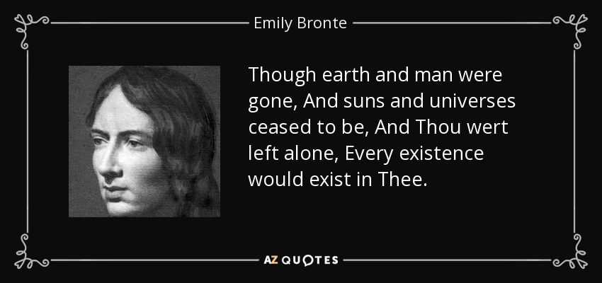 Though earth and man were gone, And suns and universes ceased to be, And Thou wert left alone, Every existence would exist in Thee. - Emily Bronte