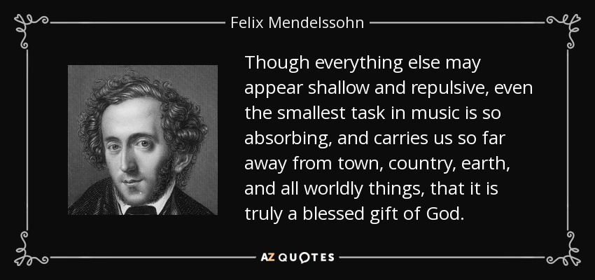 Though everything else may appear shallow and repulsive, even the smallest task in music is so absorbing, and carries us so far away from town, country, earth, and all worldly things, that it is truly a blessed gift of God. - Felix Mendelssohn