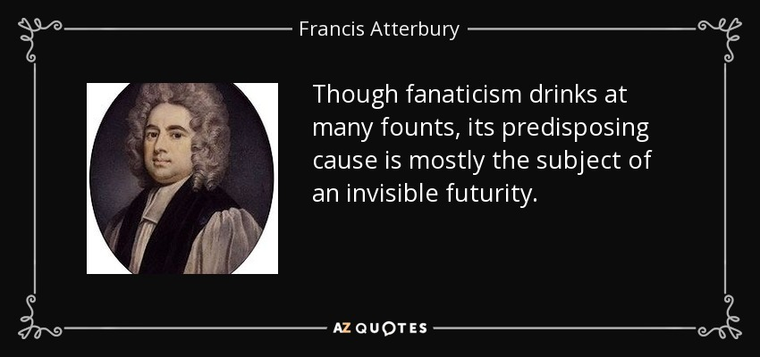 Though fanaticism drinks at many founts, its predisposing cause is mostly the subject of an invisible futurity. - Francis Atterbury