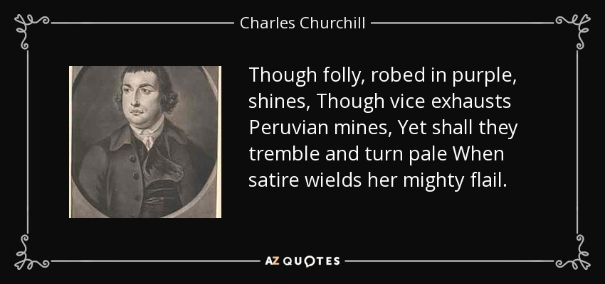 Though folly, robed in purple, shines, Though vice exhausts Peruvian mines, Yet shall they tremble and turn pale When satire wields her mighty flail. - Charles Churchill
