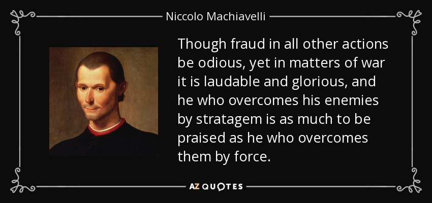 Though fraud in all other actions be odious, yet in matters of war it is laudable and glorious, and he who overcomes his enemies by stratagem is as much to be praised as he who overcomes them by force. - Niccolo Machiavelli