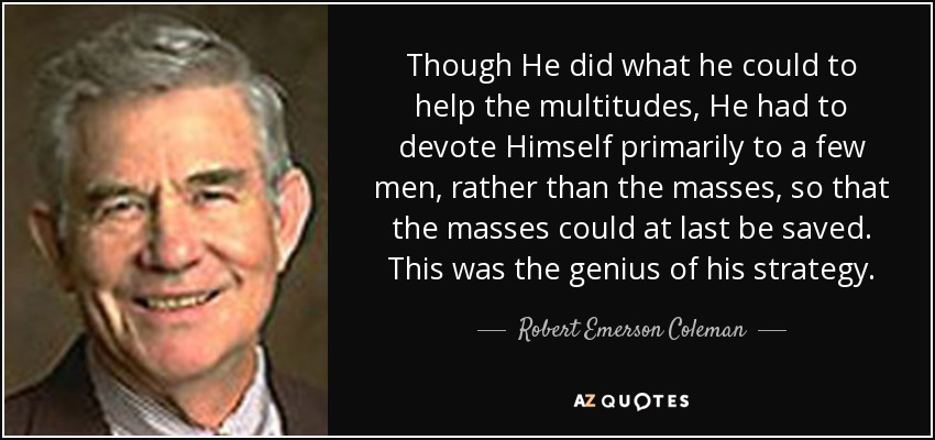 Though He did what he could to help the multitudes, He had to devote Himself primarily to a few men, rather than the masses, so that the masses could at last be saved. This was the genius of his strategy. - Robert Emerson Coleman