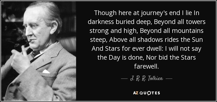 Though here at journey's end I lie In darkness buried deep, Beyond all towers strong and high, Beyond all mountains steep, Above all shadows rides the Sun And Stars for ever dwell: I will not say the Day is done, Nor bid the Stars farewell. - J. R. R. Tolkien