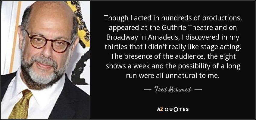 Though I acted in hundreds of productions, appeared at the Guthrie Theatre and on Broadway in Amadeus, I discovered in my thirties that I didn't really like stage acting. The presence of the audience, the eight shows a week and the possibility of a long run were all unnatural to me. - Fred Melamed