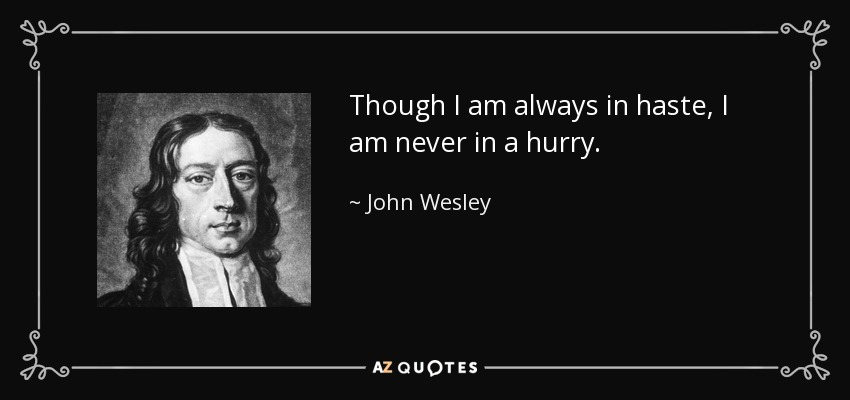Though I am always in haste, I am never in a hurry. - John Wesley