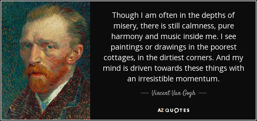 Though I am often in the depths of misery, there is still calmness, pure harmony and music inside me. I see paintings or drawings in the poorest cottages, in the dirtiest corners. And my mind is driven towards these things with an irresistible momentum. - Vincent Van Gogh