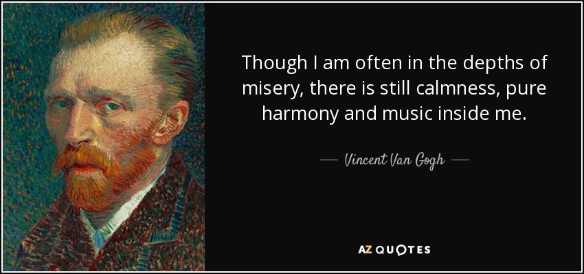 Though I am often in the depths of misery, there is still calmness, pure harmony and music inside me. - Vincent Van Gogh